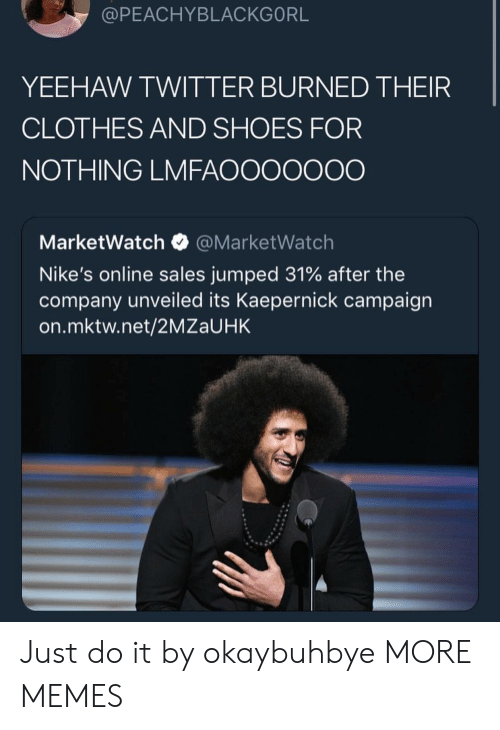 nikes: @PEACHYBLACKGORL  YEEHAW TWITTER BURNED THEIR  CLOTHES AND SHOES FOR  NOTHING LMFAOOOOOOO  MarketWatch@MarketWatch  Nike's online sales jumped 31% after the  company unveiled its Kaepernick campaign  on.mktw.net/2MZaUHK Just do it by okaybuhbye MORE MEMES