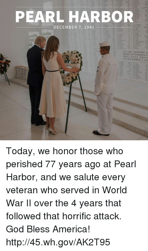 America, God, and Http: PEARL HARBOR  DECEMBER 7, 1941  TO THE MEMORY O  HERE ENTOMBED A  WHO GAVE THEI  ON DECEMBER 7 1941 Today, we honor those who perished 77 years ago at Pearl Harbor, and we salute every veteran who served in World War II over the 4 years that followed that horrific attack. God Bless America! http://45.wh.gov/AK2T95