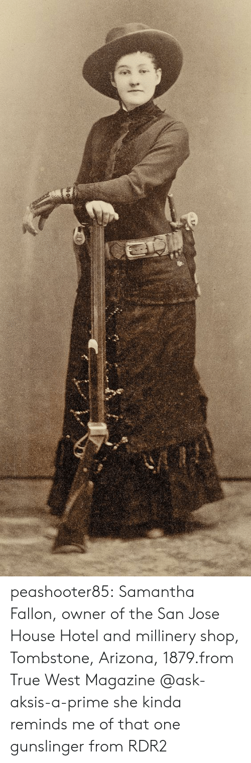 Rdr2: peashooter85:  Samantha Fallon, owner of the San Jose House Hotel and millinery shop, Tombstone, Arizona, 1879.from True West Magazine  @ask-aksis-a-prime she kinda reminds me of that one gunslinger from RDR2
