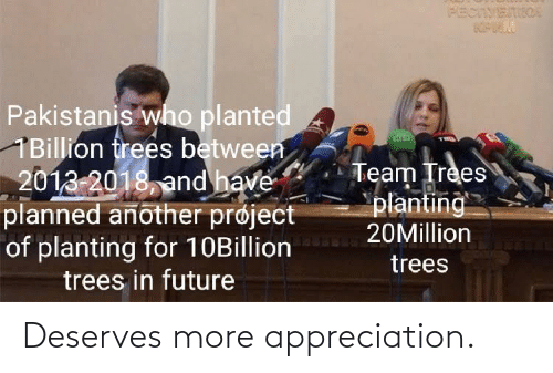 appreciation: PECIVETIIOA  Pakistanis who planted  1Billion frees between  2013-2018, and have  planned another prøject  of planting for 10Billion  trees in future  Team Trees  planting  20Million  trees Deserves more appreciation.