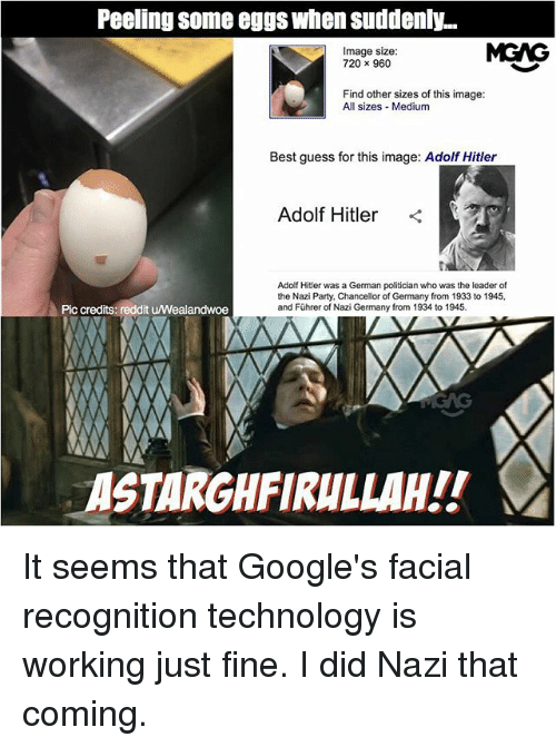 Hitlerism: Peeling some eggs when suddenly...  Image size:  720 x 960  MGAG  Find other sizes of this image:  All sizes Medium  Best guess for this image: Adolf Hitler  Adolf Hitler <  Adolf Hitler was a German politician who was the leader of  the Nazi Party, Chancellor of Germany from 1933 to 1945,  and Führer of Nazi Germany from 1934 to 1945.  Pic credits: reddit u/Wealandwoe  ASTARGHFIRULLAH!! It seems that Google's facial recognition technology is working just fine. I did Nazi that coming.