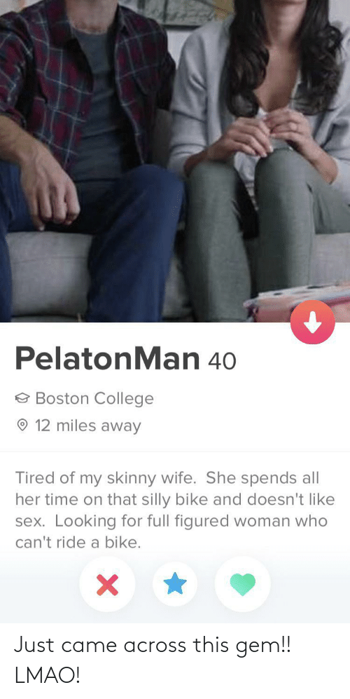 College, Lmao, and Sex: PelatonMan 40  e Boston College  O 12 miles away  Tired of my skinny wife. She spends all  her time on that silly bike and doesn't like  sex. Looking for full figured woman who  can't ride a bike. Just came across this gem!! LMAO!