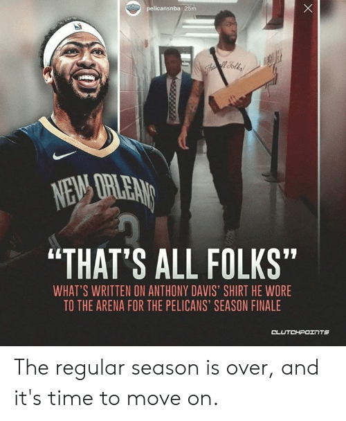 "Anthony Davis, Time, and Davis: pelicansnba 25m  ""THAT'S ALL FOLKS""  WHAT'S WRITTEN ON ANTHONY DAVIS SHIRT HE WORE  TO THE ARENA FOR THE PELICANS' SEASON FINALE  CL The regular season is over, and it's time to move on."
