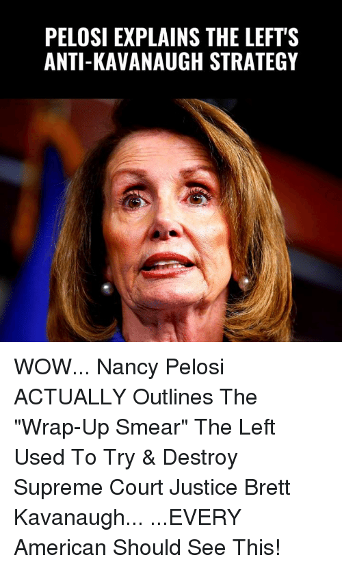 """Nancy Pelosi: PELOSI EXPLAINS THE LEFT'S  ANTI-KAVANAUGH STRATEGY WOW... Nancy Pelosi ACTUALLY Outlines The """"Wrap-Up Smear"""" The Left Used To Try & Destroy Supreme Court Justice Brett Kavanaugh...  ...EVERY American Should See This!"""