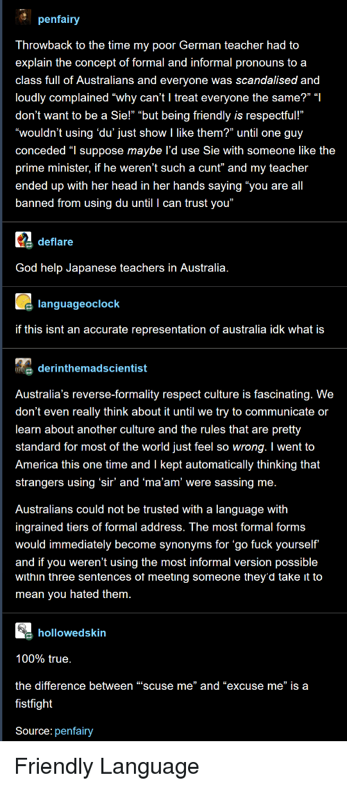 """prime minister: penfairy  Throwback to the time my poor German teacher had to  explain the concept of formal and informal pronouns to a  class full of Australians and everyone was scandalised and  loudly complained """"why can't l treat everyone the same?"""" """"l  don't want to be a Sie!"""" """"but being friendly is respectful!'""""  """"wouldn't using 'du' just show I like them?"""" until one guy  conceded """"l suppose maybe l'd use Sie with someone like the  prime minister, if he weren't such a cunt"""" and my teacher  ended up with her head in her hands saying """"you are all  banned from using du until I can trust you""""  deflare  God help Japanese teachers in Australia  languageoclock  if this isnt an accurate representation of australia idk what is  derinthemadscientist  Australia's reverse-formality respect culture is fascinating. We  don't even really think about it until we try to communicate or  learn about another culture and the rules that are pretty  standard for most of the world just feel so wrong. I went to  America this one time and l kept automatically thinking that  strangers using 'sir' and 'ma'am' were sassing me  Australians could not be trusted with a language with  ingrained tiers of formal addresS. The most formal forms  would immediately become synonyms for 'go fuck yourself  and if you weren't using the most informal version possible  within three sentences ot meeting someone they'd take it to  mean you hated them  hollowedskin  100% true  the difference between """"scuse me"""" and """"excuse me"""" is a  fistfight  Source: penfairy Friendly Language"""