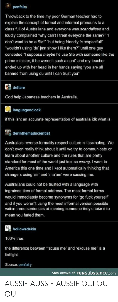 """prime minister: penfairy  Throwback to the time my poor German teacher had to  explain the concept of formal and informal pronouns to a  class full of Australians and everyone was scandalised and  loudly complained """"why can't I treat everyone the same?"""" """"  don't want to be a Sie!"""" """"but being friendly is respectful!  """"wouldn't using du' just show I like them?"""" until one guy  conceded """"I suppose maybe l'd use Sie with someone like the  prime minister, if he weren't such a cunt"""" and my teacher  ended up with her head in her hands saying """"you are all  banned from using du until I can trust you  Cdeflare  God help Japanese teachers in Australia.  languageoclock  if this isnt an accurate representation of australia idk what is  derinthemadscientist  Australia's reverse-formality respect culture is fascinating. We  don't even really think about it until we try to communicate or  learn about another culture and the rules that are pretty  standard for most of the world just feel so wrong. I went to  America this one time and I kept automatically thinking that  strangers using 'sir' and 'ma'am' were sassing me.  Australians could not be trusted with a language with  ingrained tiers of formal address. The most formal forms  would immediately become synonyms for 'go fuck yourself  and if you weren't using the most informal version possible  within three sentences of meeting someone they'd take it to  mean you hated them.  hollowedskin  100% true.  the difference between """"scuse me"""" and """"excuse me"""" is a  fistfight  Source: penfairy  Stay awake at FUNSubstance.com AUSSIE AUSSIE AUSSIE OUI OUI OUI"""