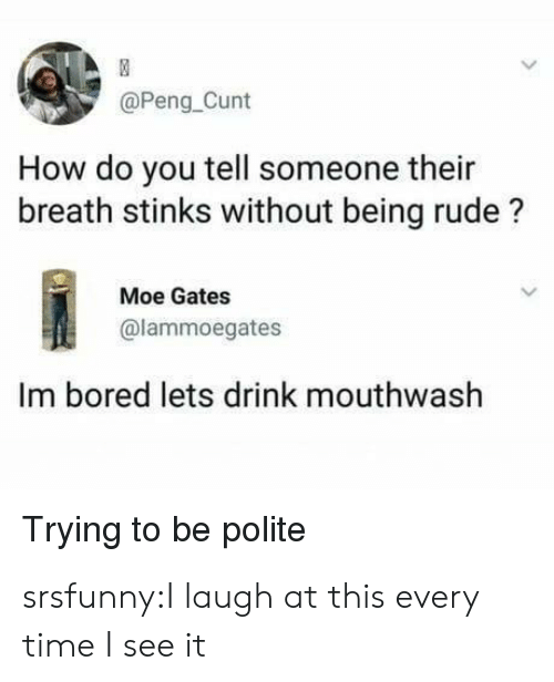 im bored: @Peng Cunt  How do you tell someone their  breath stinks without being rude?  Moe Gates  @lammoegates  Im bored lets drink mouthwash  Trying to be polite srsfunny:I laugh at this every time I see it