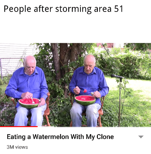 Area 51, Watermelon, and People: People after storming area 51  Eating a Watermelon With My Clone  3M views