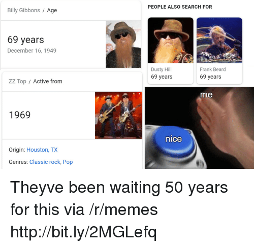 Beard, Memes, and Pop: PEOPLE ALSO SEARCH FOR  Billy Gibbons / Age  69 years  December 16, 1949  Dusty Hill  69 years  Frank Beard  69 years  ZZ Top / Active fronm  me  1969  nice  Origin: Houston, TX  Genres: Classic rock, Pop Theyve been waiting 50 years for this via /r/memes http://bit.ly/2MGLefq