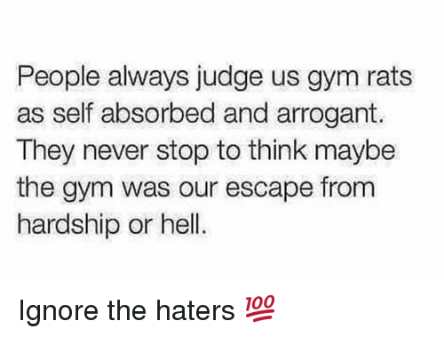 Gym, Arrogant, and Hell: People always judge us gym rats  as self absorbed and arrogant  They never stop to think maybe  the gym was our escape from  hardship or hell Ignore the haters 💯