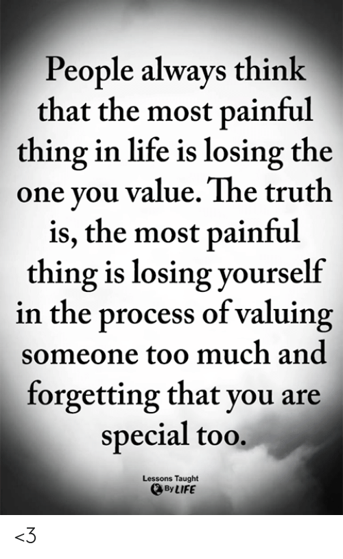 Life, Memes, and Too Much: People always think  that the most painful  thing in life is losing the  one you value. The truth  is, the most painful  thing is losing yourself  in the process of valuing  someone too much and  forgetting that you are  special too.  Lessons Taught  By LIFE <3