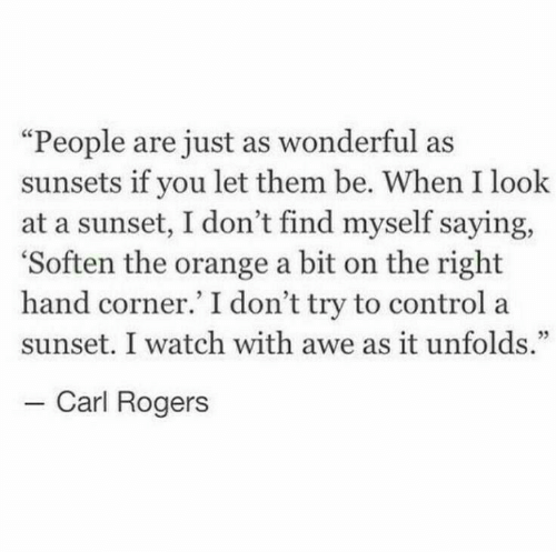 """rogers: """"People are just as wonderful as  sunsets if you let them be. When I look  at a sunset, I don't find myself saying,  'Soften the orange a bit on the right  hand corner.' I don't try to control a  sunset. I watch with awe as it unfolds.""""  - Carl Rogers"""