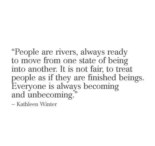 """as if: """"People are rivers, always ready  to move from one state of being  into another. It is not fair, to treat  people as if they are finished beings  Everyone is always becoming  and unbecoming.  - Kathleen Winter"""