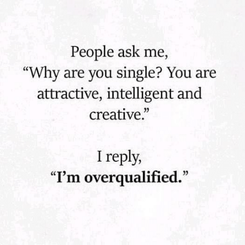 """Single, Ask, and Why: People ask me,  """"Why are you single? You are  attractive, intelligent and  creative.""""  I reply,  """"I'm overqualified."""""""