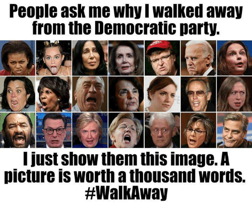 Party, Democratic Party, and Image: People ask me why I walked away  from the Democratic party.  12.  I just show them this image.A  picture is worth a thousand words.