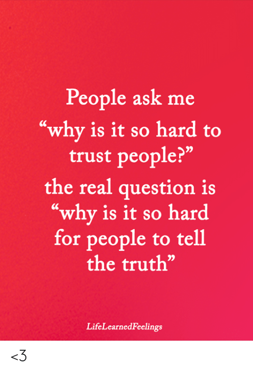 """Memes, The Real, and Truth: People ask me  """"why is it so hard to  trust people?""""  the real question is  """"why is it so hard  for people to tell  the truth""""  LifeLearnedFeelings <3"""