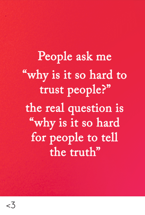 """Memes, The Real, and Truth: People ask me  """"why is it so hard to  trust people?""""  the real question is  """"why is it so hard  for people to tell  the truth"""" <3"""