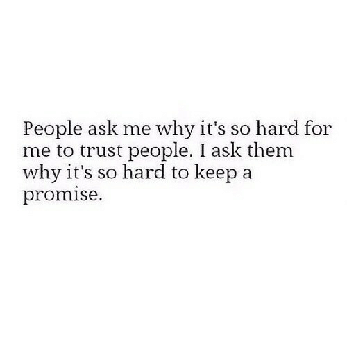 its so hard: People ask me why it's so hard for  me to trust people. I ask them  why it's so hard to keep a  promise