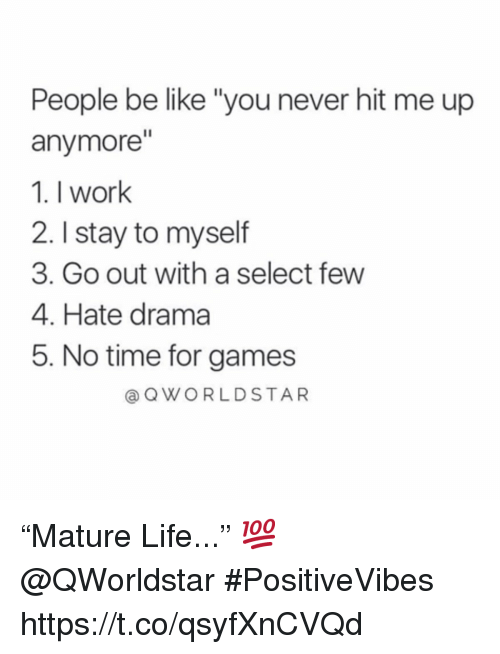 """Be Like, Life, and Work: People be like """"you never hit me up  anymore""""  1. I work  2. I stay to myself  3. Go out with a select few  4. Hate drama  5. No time for games  @ QWORLDSTAR """"Mature Life..."""" 💯 @QWorldstar #PositiveVibes https://t.co/qsyfXnCVQd"""