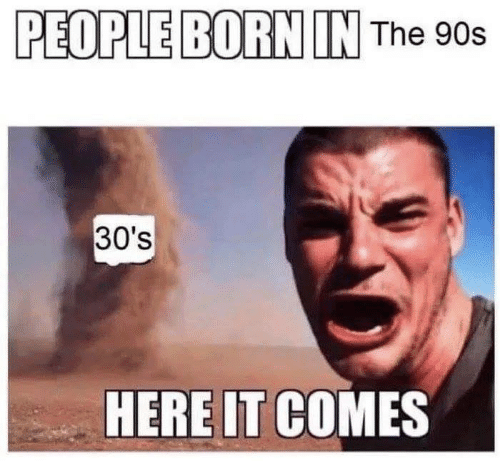 Memes, 90's, and 🤖: PEOPLE BORN IN The 90s  30's  HERE IT COMES