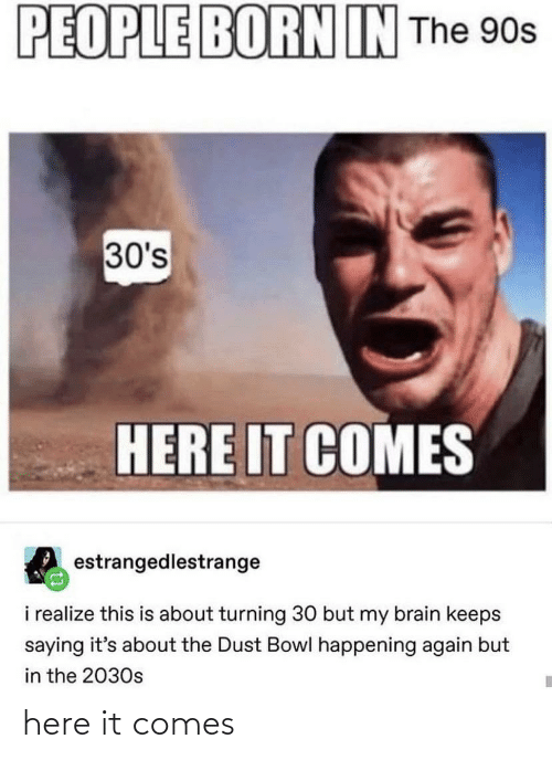 Brain, 90's, and Bowl: PEOPLE BORN IN The 90s  30's  HERE IT COMES  estrangedlestrange  i realize this is about turning 30 but my brain keeps  saying it's about the Dust Bowl happening again but  in the 2030s here it comes
