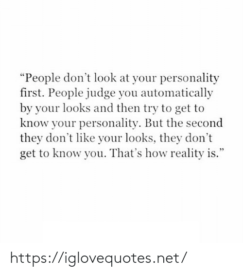 "judge: ""People don't look at your personality  first. People judge you automatically  by your looks and then try to get to  know your personality. But the second  they don't like your looks, they don't  get to know you. That's how reality is."" https://iglovequotes.net/"