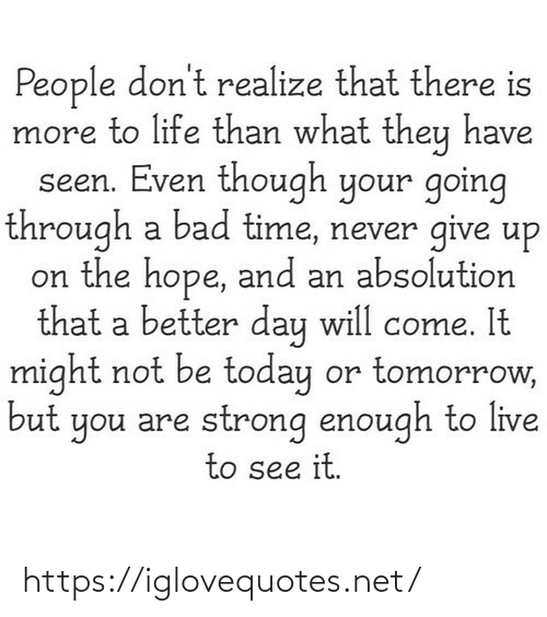 Strong Enough: People don't realize that there is  more to life than what they have  seen. Even though your going  through a bad time, never give up  on the hope, and an absolution  that a better day will come. It  might not be today or tomorrow,  but you are strong enough to live  to see it. https://iglovequotes.net/