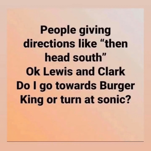 """Burger King, Head, and Sonic: People giving  directions like """"then  head south""""  Ok Lewis and Clark  Do I go towards Burger  King or turn at sonic?"""