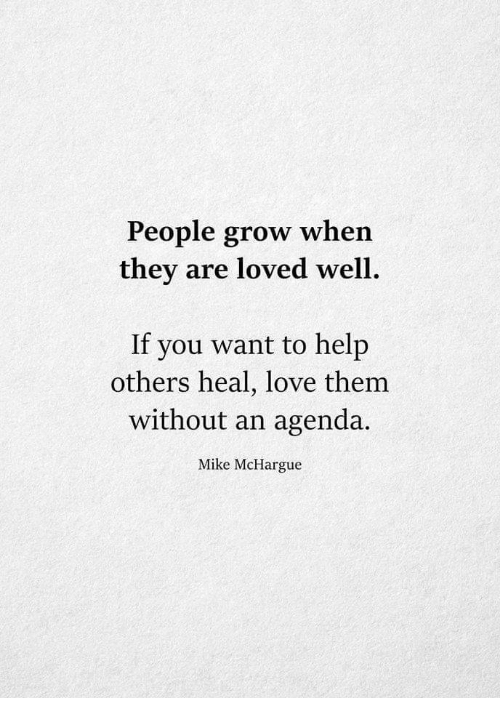 Love, Help, and Grow: People grow when  they are loved well  If you want to help  others heal, love them  without an agenda.  Mike McHargue