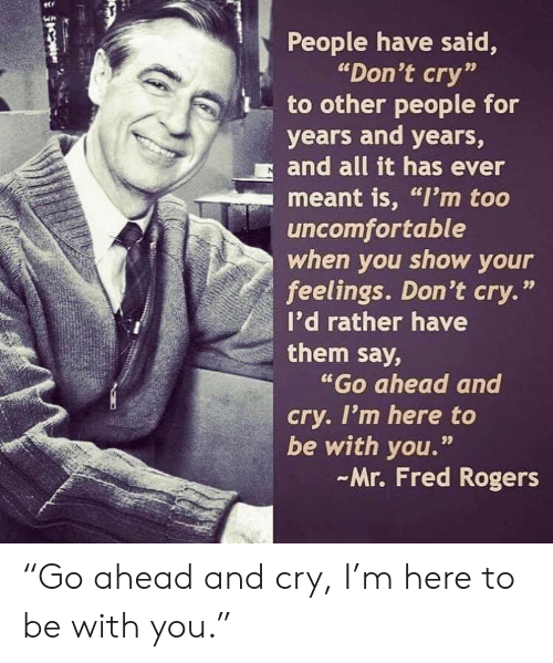 """rogers: People have said,  """"Don't cry""""  to other people for  years and years,  and all it has ever  meant is, """"I'm too  uncomfortable  when you show your  feelings. Don't cry.""""  I'd rather have  them say,  """"Go ahead and  cry. I'm here to  be with you.""""  Mr. Fred Rogers  99 """"Go ahead and cry, I'm here to be with you."""""""