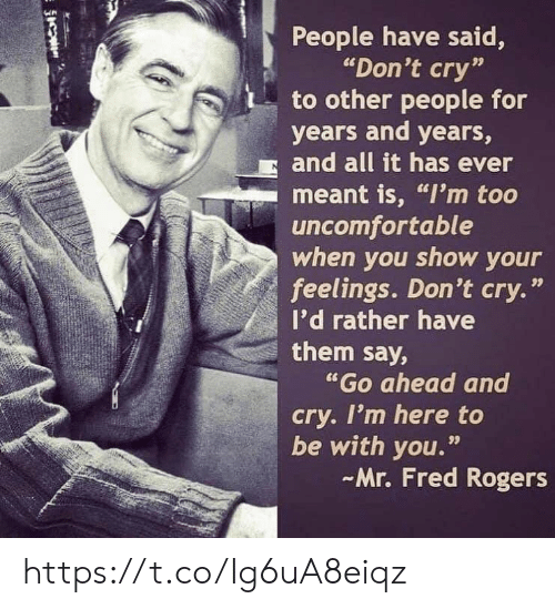 """rogers: People have said,  """"Don't cry""""  to other people for  years and years,  and all it has ever  meant is, """"I'm too  uncomfortable  when you show your  feelings. Don't cry.'  I'd rather have  them say,  """"Go ahead and  cry. I'm here to  be with you.""""  Mr. Fred Rogers  99 https://t.co/Ig6uA8eiqz"""