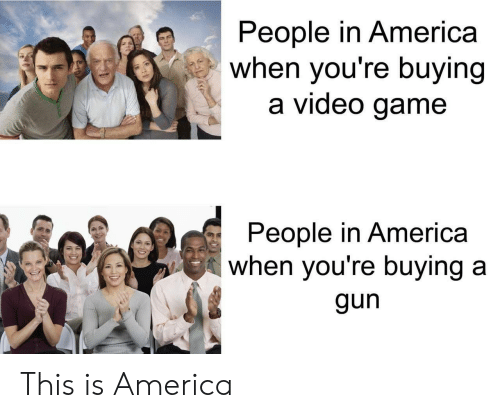America, Game, and Video: People in America  when you're buying  a video game  People in America  when you're buying a  gun This is America