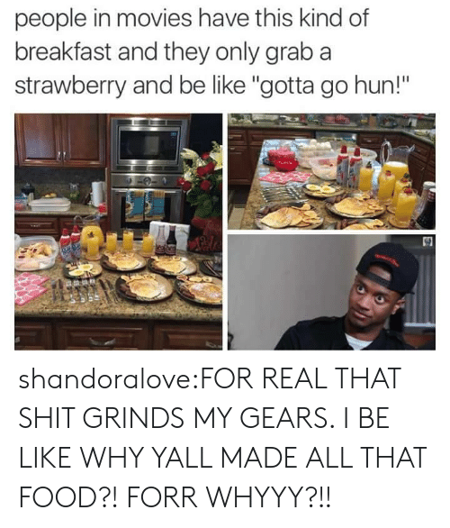 """Be Like, Food, and Movies: people in movies have this kind of  breakfast and they only grab a  strawberry and be like """"gotta go hun!""""  30 shandoralove:FOR REAL THAT SHIT GRINDS MY GEARS. I BE LIKE WHY YALL MADE ALL THAT FOOD?! FORR WHYYY?!!"""