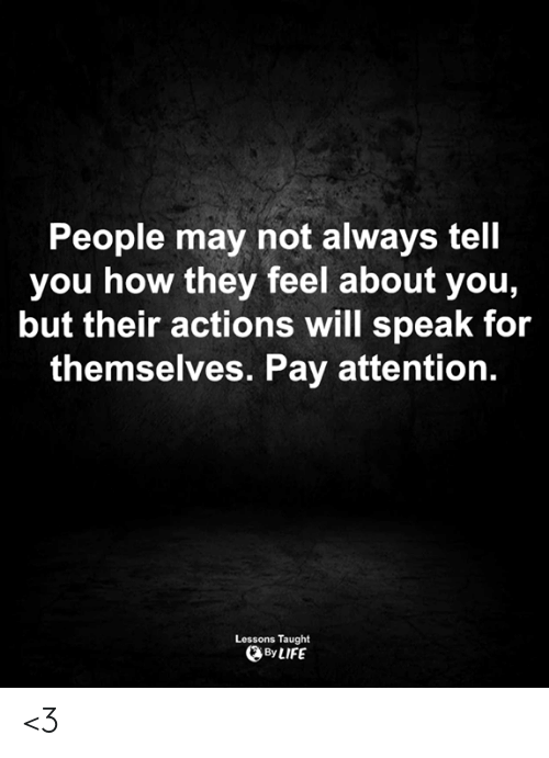 Life, Memes, and 🤖: People may not always tell  you how they feel about you,  but their actions will speak for  themselves. Pay attention.  Lessons Taught  By LIFE <3