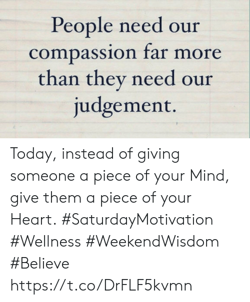Heart, Today, and Compassion: People need our  compassion far more  than they need our  judgement. Today, instead of giving someone a piece of your Mind, give them  a piece of your Heart.  #SaturdayMotivation #Wellness  #WeekendWisdom #Believe https://t.co/DrFLF5kvmn