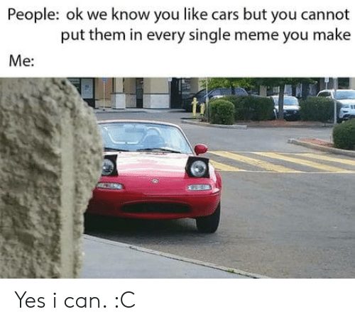 Cars, Meme, and Single: People: ok we know you like cars but you cannot  put them in every single meme you make  Me: Yes i can. :C