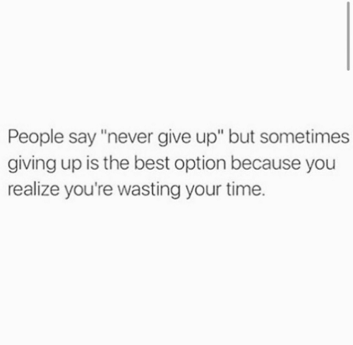 """Best, Time, and Never: People say """"never give up"""" but sometimes  giving up is the best option because you  realize you're wasting your time."""