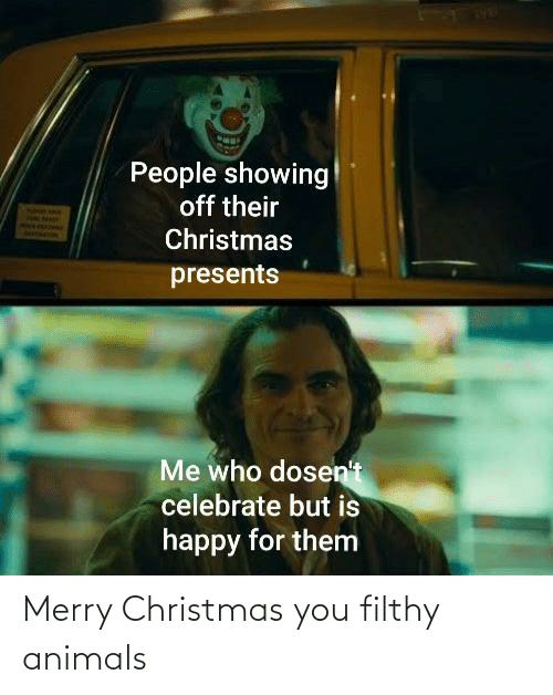 Merry Christmas: People showing  off their  Christmas  presents  Me who dosen't  celebrate but is  happy for them Merry Christmas you filthy animals