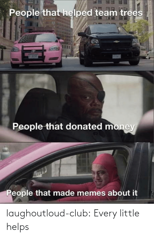 Trees: People that helped team trees  People that donated money  People that made memes about it laughoutloud-club:  Every little helps