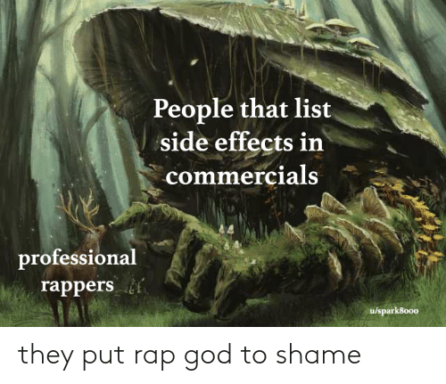 Rappers: People that list  side effects in  commercials  professional  rappers  u/spark8000 they put rap god to shame