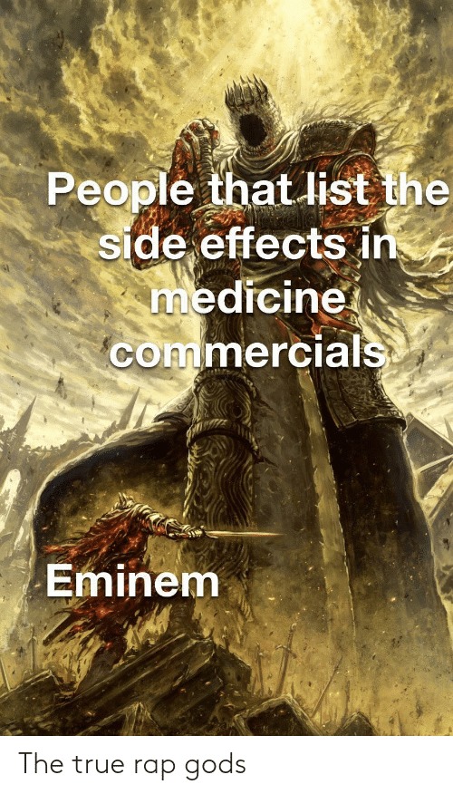 gods: People that list the  side effects in  medicine  commercials  Eminem The true rap gods