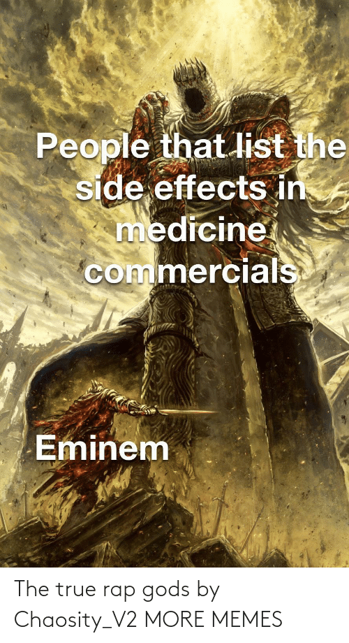 gods: People that list the  side effects in  medicine  commercials  Eminem The true rap gods by Chaosity_V2 MORE MEMES