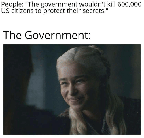 """Government, Secrets, and Citizens: People: """"The government wouldn't kill 600,000  US citizens to protect their secrets.""""  The Government:"""