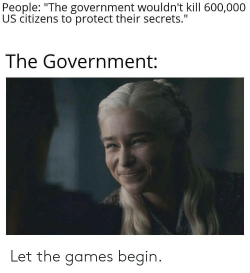 """Games, Government, and Secrets: People: """"The government wouldn't kill 600,000  US citizens to protect their secrets.""""  The Government: Let the games begin."""