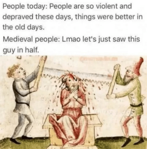 Lmao, Saw, and Today: People today: People are so violent and  depraved these days, things were better in  the old days.  Medieval people: Lmao let's just saw this  guy in half.