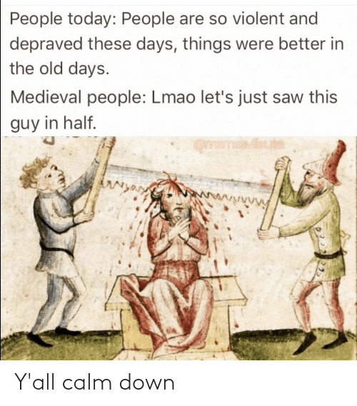 things: People today: People are so violent and  depraved these days, things were better in  the old days.  Medieval people: Lmao let's just saw this  guy in half.  OmemesMileuta  wwwwwwVy Y'all calm down