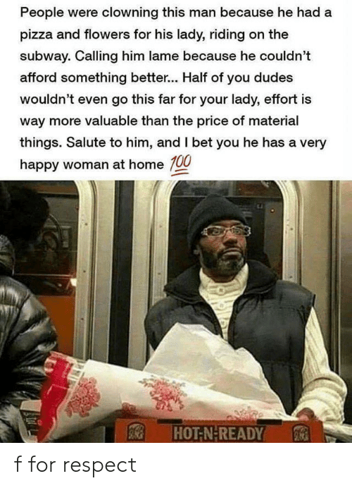 I Bet, Pizza, and Respect: People were clowning this man because he had a  pizza and flowers for his lady, riding on the  subway. Calling him lame because he couldn't  afford something better... Half of you dudes  wouldn't even go this far for your lady, effort is  way more valuable than the price of material  things. Salute to him, and I bet you he has a very  happy woman at home 100  HOT-N-READY f for respect