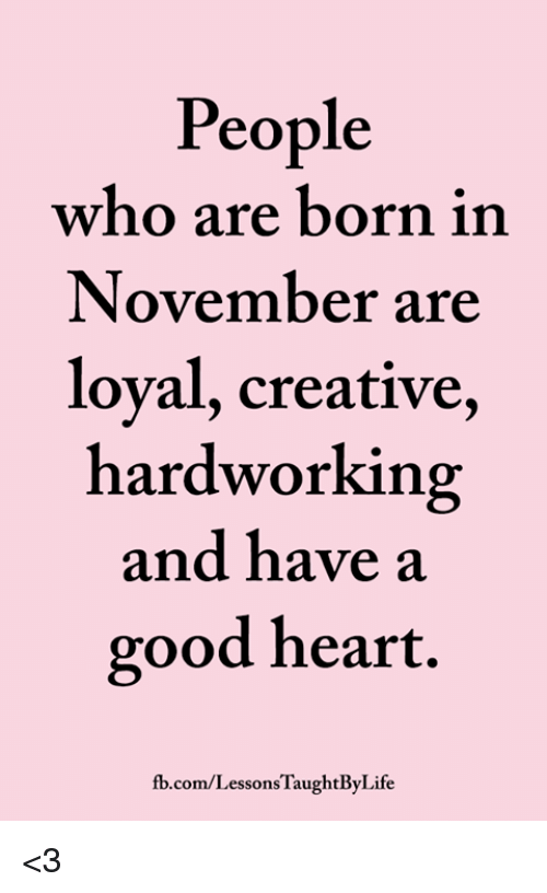 Memes, fb.com, and Good: People  who are born in  November are  loyal, creative,  hardworking  and have a  good heart.  fb.com/LessonsTaughtByLife <3