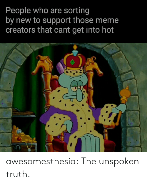 Cant Get: People who are sorting  by new to support those meme  creators that cant get into hot awesomesthesia:  The unspoken truth.