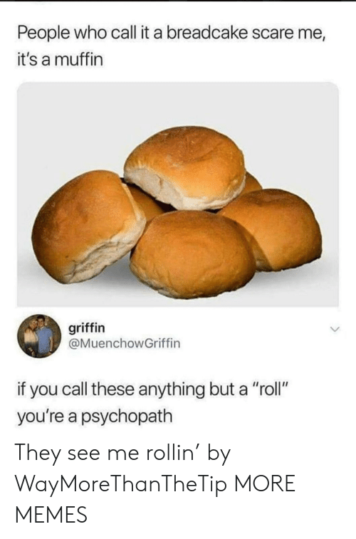 """Dank, Memes, and Scare: People who call it a breadcake scare me  it's a muffin  griffin  @MuenchowGriffin  if you call these anything but a """"roll""""  you're a psychopath They see me rollin' by WayMoreThanTheTip MORE MEMES"""